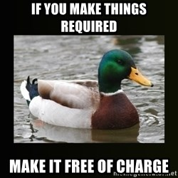 good advice duck - If you make things required make it free of charge