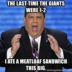 Hungry Chris Christie - the last time the giants were 1-2 i ate a meatloaf sandwich this big.