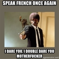 doble dare you  - Speak French once again I dare you, I double dare you motherfucker
