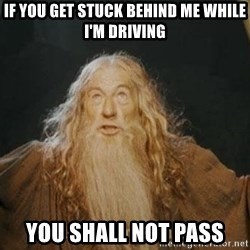 You shall not pass - If you get stuck behind me while I'm Driving You shall not pass