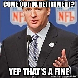 Roger Goodell - Come out of retirement? Yep that's a fine