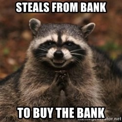 evil raccoon - steals from bank to buy the bank