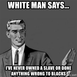 Correction Guy - white man says...  I've never owned a slave or done anything wrong to blacks