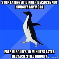 Socially Awkward Penguin - stop eating at dinner because not hungry anymore eats biscuits 10 minutes later because still hungry