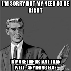 Correction Guy - I'm sorry but my need to be right  is more important than well...anything else