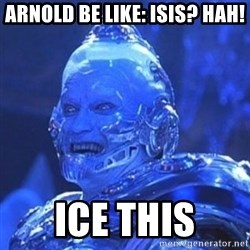 Mr. Freeze - ARNOLD BE LIKE: ISIS? HAh! Ice This