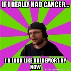 HephWins - If I really had cancer... I'd look like voldemort by now