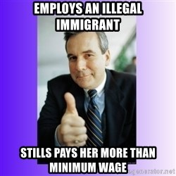 Good Guy Boss - employs an illegal immigrant stills pays her more than minimum wage