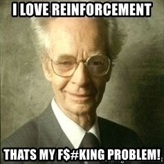 B.F. Skinner  - I love reinforcement thats my f$#king problem!