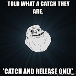 Forever Alone -  told what a catch they are. 'catch and release only'