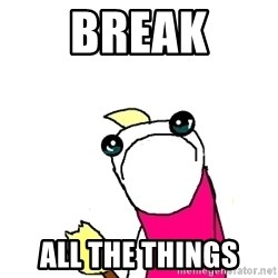X ALL THE THINGS - BREAK ALL THE THINGS