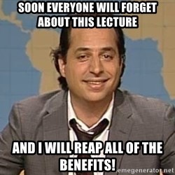 jon lovitz - Soon everyone will forget about this lecture and i will reap all of the benefits!