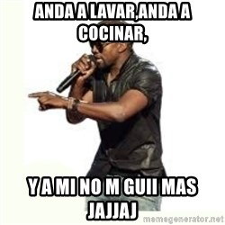 Imma Let you finish kanye west - anda a lavar,anda a cocinar, y a mi no m guii mas jajjaj