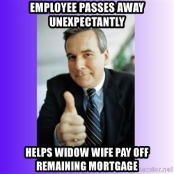 Good Guy Boss - Employee passes away unexpectantly Helps widow wife pay off remaining mortgage