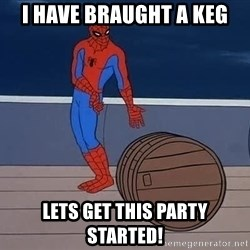 Spiderman and barrel - I have braught a Keg LETS GET THIS PARTY STARTED!