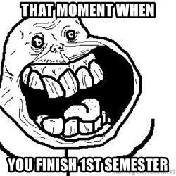 Happy Forever Alone - THAT MOMENT WHEN YOU FINISH 1ST SEMESTER