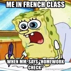 """Spongebob What I Learned In Boating School Is - Me in French class  When Mm. says """"homework check"""""""