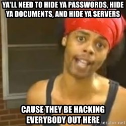 Antoine Dodson - Ya'll need to hide ya passwords, hide ya documents, and hide ya servers cause they be hacking everybody out here