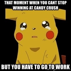 Pikachu crying - That moment when you cant stop winning at Candy Crush But you have to go to work