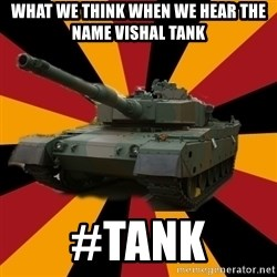 http://memegenerator.net/The-Impudent-Tank3 - What we think when we hear the name VishAl tank #tank