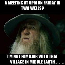 no memory gandalf - A meeting at 6pm on Friday in Two Wells? I'm not familiar with that village in Middle Earth