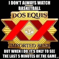 Dos Equis - I don't always watch basketball  But when I do, it's only to see the last 5 minutes of the game