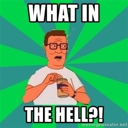 king of the hill hank hill - what in  the hell?!