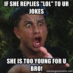 "She's too young for you brah - If she replies ""LOL"" to ur jokes She is too young for u bro!"