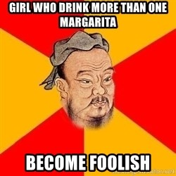 Wise Confucius - Girl who drink more than one margarita Become foolish