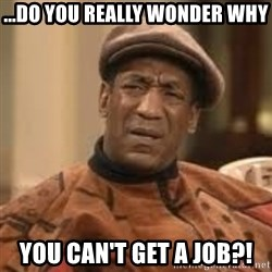 Confused Bill Cosby  - ...do you really wonder why you can't get a job?!