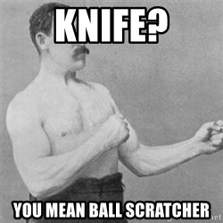 overly manlyman - Knife? You mean ball scratcher