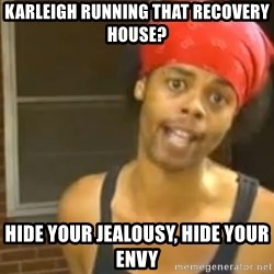 Antoine Dodson - KARLEIGH RUNNING THAT RECOVERY HOUSE? HIDE YOUR JEALOUSY, HIDE YOUR ENVY