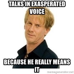 Stupid Opie - Talks in exasperated voice Because he really means it