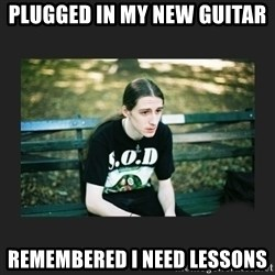 First World Metalhead Problems - Plugged in my new guitar Remembered I need lessons