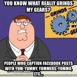 Grinds My Gears Peter Griffin - YOU KNOW WHAT REALLY GRINDS MY GEARS? PEOPLE WHO CAPTION FACEBOOK POSTS WITH YUM, YUMMY, YUMMERS, YUMMO, ETC...
