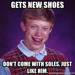 Bad Luck Brian - Gets new shoes don't come with soles, just like him.