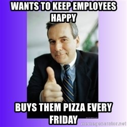 Good Guy Boss - Wants to keep employees happy  buys them pizza every friday