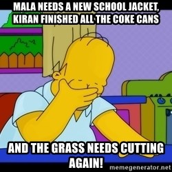 Homer Facepalm - Mala needs a new school jacket, Kiran finished all the coke cans And the grass needs cutting again!