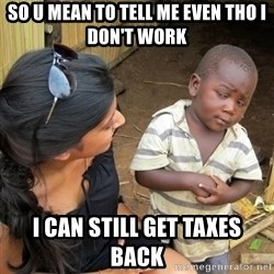 you mean to tell me black kid - So u mean to tell me even tho I don't work  I can still get taxes back