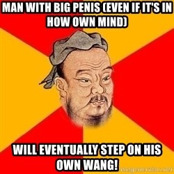 Wise Confucius - Man with big penis (even if it's in how own mind) Will eventually step on his own wang!