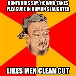 Wise Confucius - Confucius say: He who takes pleasure in human slaughter  Likes men clean cut