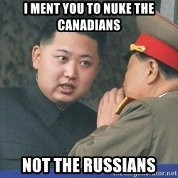 What Do You Mean....Kim Jong Un - I ment you to nuke the Canadians Not the russians