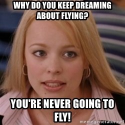 mean girls - Why do you keep dreaming about flying? You're never going to fly!