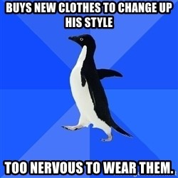 Socially Awkward Penguin - buys new clothes to change up his style too nervous to wear them.