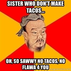Wise Confucius - sister who don't make tacos... Oh, so sawwy no tacos, no flawa 4 you