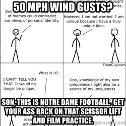 Memes - 50 MPH wind gusts? son, this is notre dame football.  get your ass back on that scissor lift and film practice.
