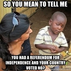 you mean to tell me black kid - so you mean to tell me  you had a referendum for independence and your country voted no?