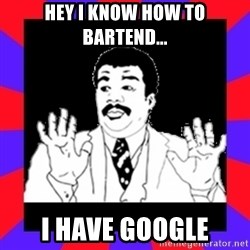 Watch Out Guys - hey I know how to bartend... I have Google