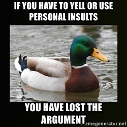 good advice duck - If you have to yell or use personal insults you have lost the argument