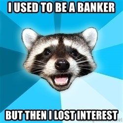 Lame Pun Coon - I used to be a banker But then I lost interest